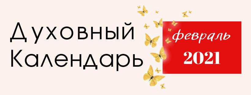 ДУХОВНЫЙ КАЛЕНДАРЬ ФЕВРАЛЬ 2021