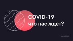 COVID-19. Что нас ждет?