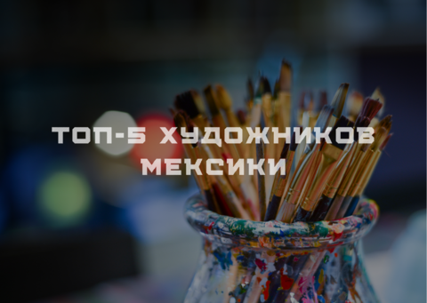 ТОП-5 ХУДОЖНИКОВ МЕКСИКИ