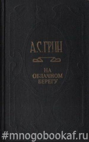 Грин А.С. Собрание сочинений. На облачном берегу. Т. 6