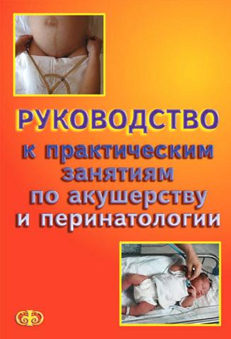 Руководство к практическим занятиям по акушерству и перинатологии / Цвелев Ю.В., Абашин В.Г.