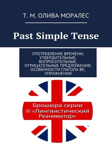 Past Simple Tense Употребление времени; утвердительные, вопросительные, отрицательные предложения; особенности глагола be; упражнения