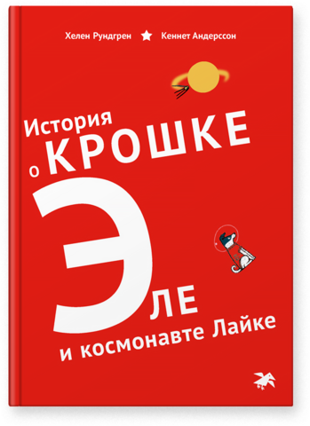 Хелен Рундгрен «История о крошке Эле и космонавте Лайке»