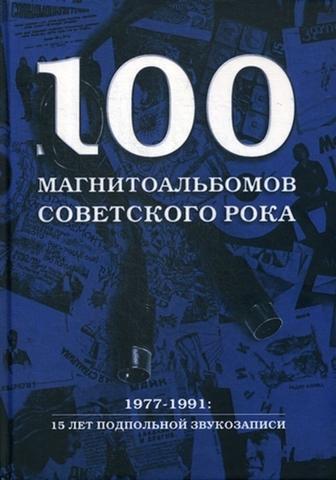 100 магнитоальбомов советского рока. Избранные страницы истории отечественного рока. 1977 -1991 | А. И. Кушнир