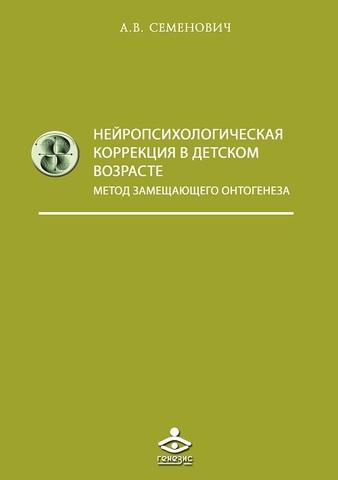 Семенович А.В. Нейропсихологическая коррекция в детском возрасте. Метод замещающего онтогенеза. Учебное пособие