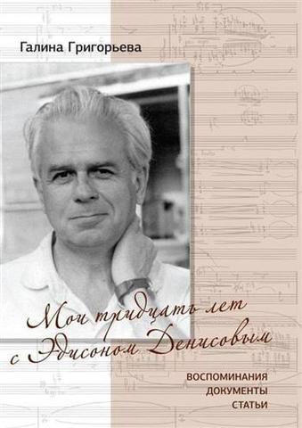 Григорьева Г.В. Мои тридцать лет с Эдисоном Денисовым: Воспоминания, документы, статьи.
