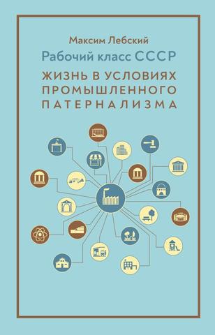 Рабочий класс СССР: жизнь в условиях промышленного патернализма | М. Лебский