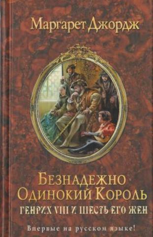 Генрих VIII и шесть его жен. Автобиография Генриха VIII с комментариями его шута Уилла Сомерса. Книга 2. Безнадежно одинокий король.