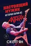 Настоящий Мужик. История Парня Из Anthrax / Скотт Ян