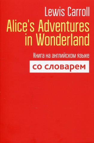 Alice's Adventures in Wonderland: Книга на английском языке со словарем