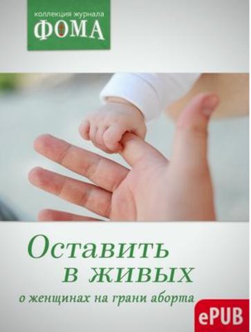 Оставить в живых. О женщинах на грани аборта  (электронный формат)