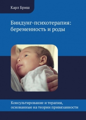 Бриш К. Биндунг-психотерапия: беременность и роды. Консультирование и терапия, основанные на теории привязанности