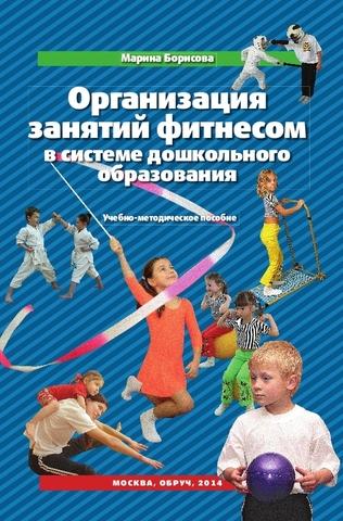 Организация занятий фитнесом в системе дошкольного образования. Борисова М. М.