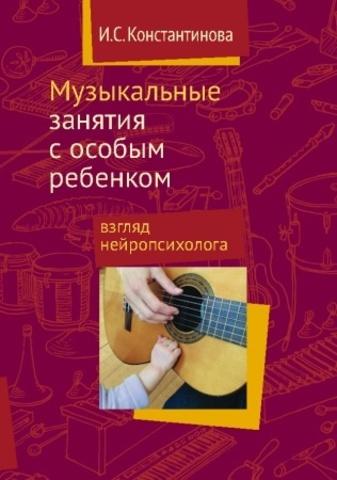 Константинова И.С. Музыкальные занятия с особым ребенком. Взгляд нейропсихолога