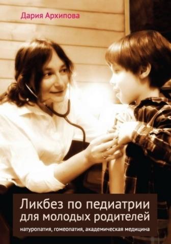 Архипова Д.В. Ликбез по педиатрии для молодых родителей: натуропатия, гомеопатия, академическая медицина