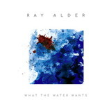 Ray Alder / What The Water Wants (Limited Edition)(CD)
