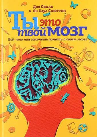 Ты это твой мозг. Все, что ты захочешь узнать о своем мозге | Ян Схюттен, Дик Свааб