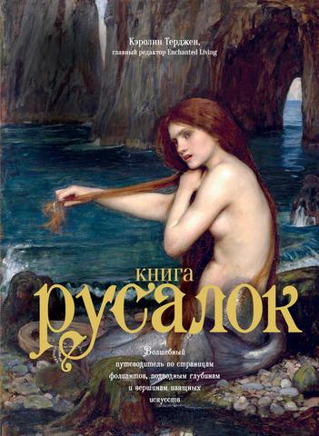 Книга Русалок. Волшебный путеводитель по страницам фолиантов, подводным глубинам и вершинам изящных искусств