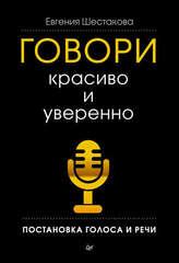 Говори красиво и уверенно. Постановка голоса и речи | Шестакова Е. С.