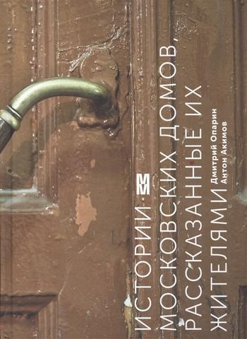Истории московских домов, рассказанные их жителями | Опарин Д., Акимов А.