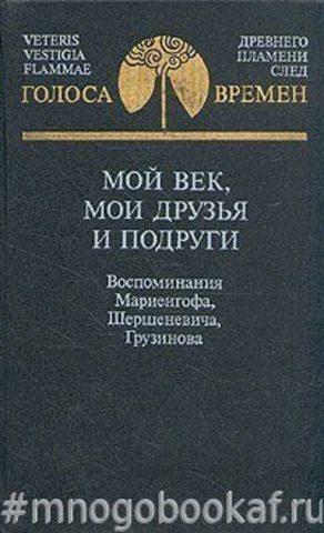 Мой век, мои друзья и подруги. Воспоминания Мариенгофа, Шершеневича, Грузинова