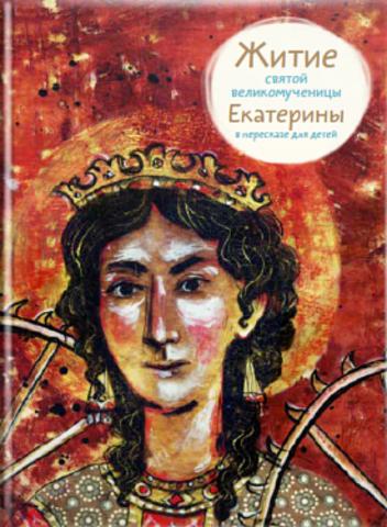 Житие святой великомученицы Екатерины в пересказе для детей