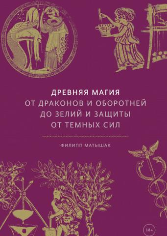 Древняя магия. От драконов и оборотней до зелий и защиты от темных сил | Филипп Матышак