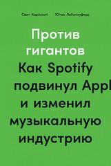 Против гигантов: Как Spotify подвинул Apple и изменил музыкальную индустрию | С. Карлcсон, Ю. Лейонхуфвуд