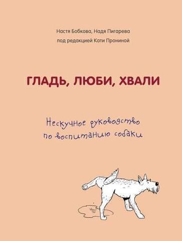 Гладь, люби, хвали. Нескучное руководство по воспитанию собаки   А. Бобкова, Н. Пигарева