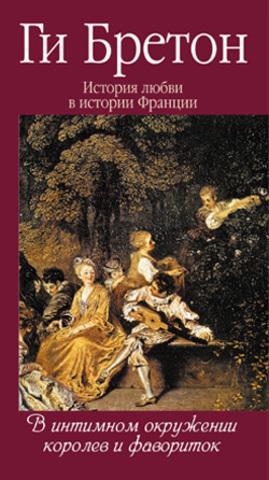 История любви в истории Франции. Кн.3. В интимном окружении королев и фавориток