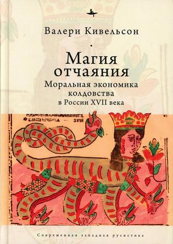 Магия отчаяния: Моральная экономика колдовства в России XVII века   Кивельсон В.
