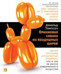 Оранжевая собака из воздушных шаров. Дутые сенсации и подлинные шедевры: что и как на рынке современного искусства | Томпсон Д.