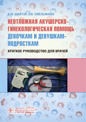 Неотложная акушерско-гинекологическая помощь девочкам и девушкам-подросткам: краткое руководство для врачей