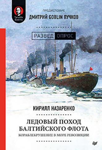 Ледовый поход Балтийского флота. Кораблекрушение в море революции. Предисловие Дмитрий GOBLIN Пучков