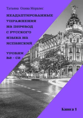 Неадаптированные упражнения на перевод с русского языка на испанский. Уровни В2 – С2. Книга 1