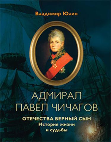 Адмирал Павел Чичагов. Отечества верный сын: история жизни и судьбы.