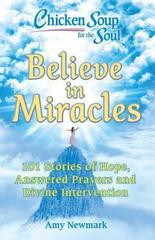 Chicken Soup for the Soul: Believe in Miracles : 101 Stories of Hope, Answered Prayers and Divine Intervention