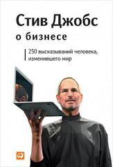 Стив Джобс о бизнесе. 250 высказываний человека, изменившего мир   С. Джобс