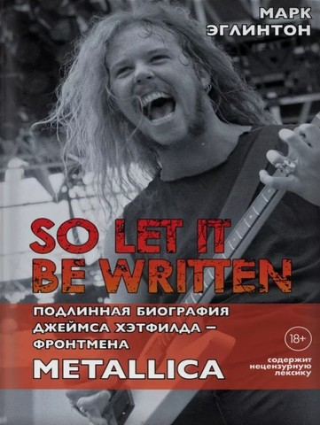 So Let It Be Written. Подлинная биография Джеймса Хэтфилда - фронтмена Metallica
