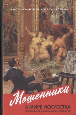 Мошенники в мире искусства. Гениальные аферы и громкие расследования   Румпунен Р.