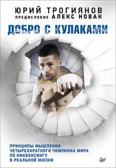Добро с кулаками. Принципы мышления чемпиона по кикбоксингу в реальной жизни. Предисловие Алекса Новака