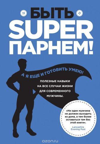 Быть superпарнем! Полезные навыки на все случаи жизни для современного мужчины