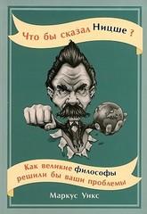 Что бы сказал Ницше: Как великие философы решили бы ваши проблемы