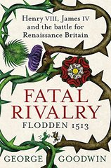 Fatal Rivalry, Flodden 1513: Henry VIII, James ...