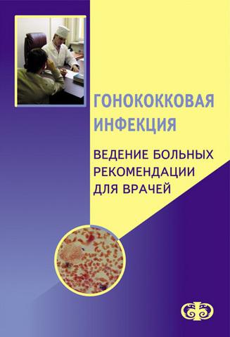 Гонококковая инфекция. Ведение больных. Рекомендации для врачей / Е.В. Соколовский