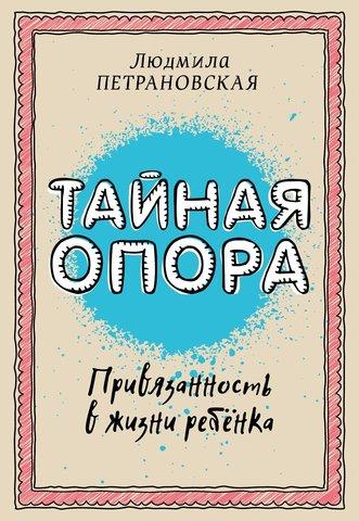 Тайная опора: привязанность в жизни ребенка | Петрановская Л. В.
