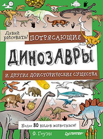 Потрясающие динозавры и другие доисторические существа. Более 80 видов животных! Давай рисовать!
