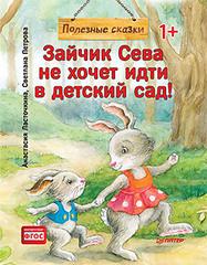 Зайчик Сева не хочет идти в детский сад! Полезные сказки (Обложка)