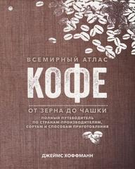 Всемирный атлас кофе. От зерна до чашки, Хоффманн Дж.