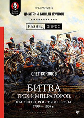 Битва трех императоров. Наполеон, Россия и Европа. 1799 — 1805 гг. Предисловие Дмитрий GOBLIN Пучков